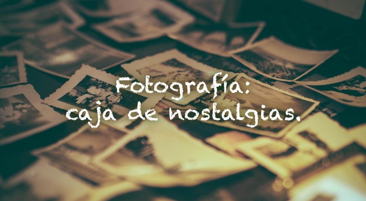 Fotografía: caja de nostalgias